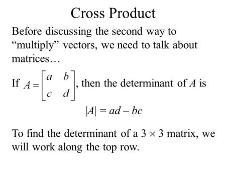 Before discussing the second way to multiply vectors, we need to talk about matrices… If, then the determinant of A is |A| = ad – bc To find the determinant.
