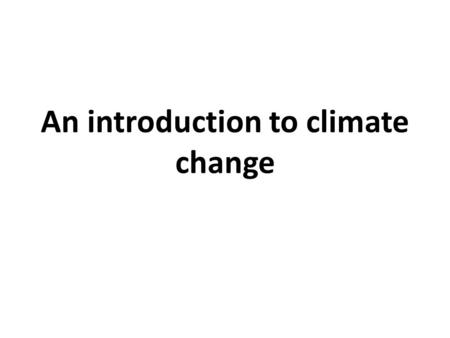 An introduction to climate change. Contents Section 1: What is climate change? Recent climate history and future projections Section 2: The greenhouse.