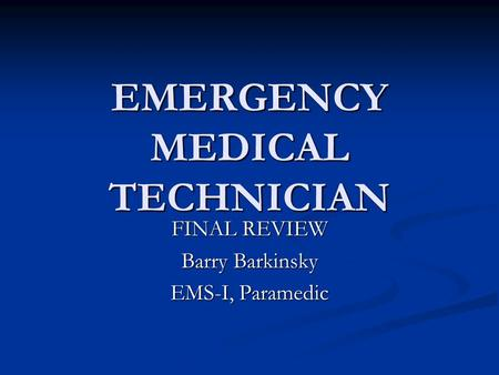 EMERGENCY MEDICAL TECHNICIAN FINAL REVIEW Barry Barkinsky EMS-I, Paramedic.