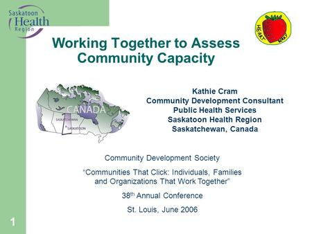 1 Working Together to Assess Community Capacity Kathie Cram Community Development Consultant Public Health Services Saskatoon Health Region Saskatchewan,