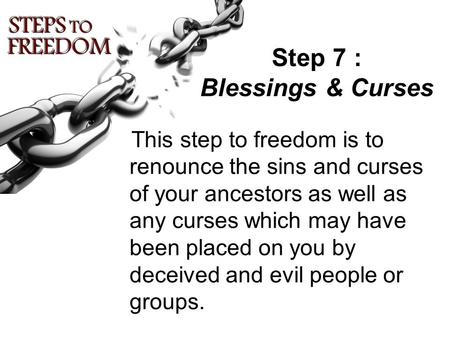 Step 7 : Blessings & Curses This step to freedom is to renounce the sins and curses of your ancestors as well as any curses which may have been placed.