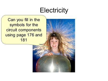 Electricity Can you fill in the symbols for the circuit components using page 176 and 181.