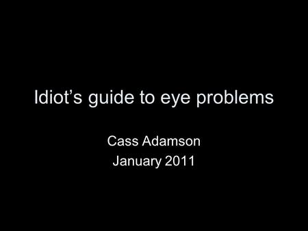 Idiots guide to eye problems Cass Adamson January 2011.