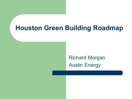 Houston Green Building Roadmap Richard Morgan Austin Energy.