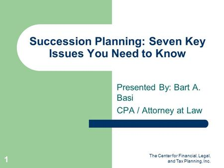 The Center for Financial, Legal, and Tax Planning, Inc. 1 Succession Planning: Seven Key Issues You Need to Know Presented By: Bart A. Basi CPA / Attorney.