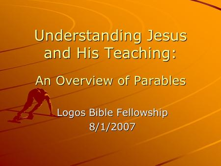 Understanding Jesus and His Teaching: An Overview of Parables Logos Bible Fellowship 8/1/2007.