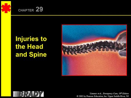 Limmer et al., Emergency Care, 10 th Edition © 2005 by Pearson Education, Inc. Upper Saddle River, NJ CHAPTER 29 Injuries to the Head and Spine.
