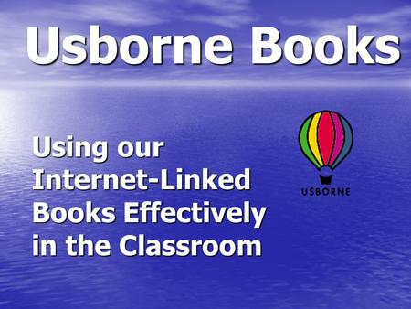 Usborne Books Using our Internet-Linked Books Effectively in the Classroom.