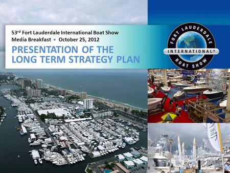 53 rd Fort Lauderdale International Boat Show Media Breakfast October 25, 2012 PRESENTATION OF THE LONG TERM STRATEGY PLAN.