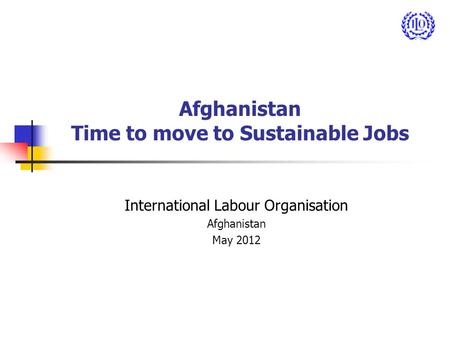 Afghanistan Time to move to Sustainable Jobs International Labour Organisation Afghanistan May 2012.