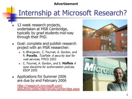 1 Internship at Microsoft Research? 12 week research projects, undertaken at MSR Cambridge, typically by grad students mid-way through their PhD. Goal: