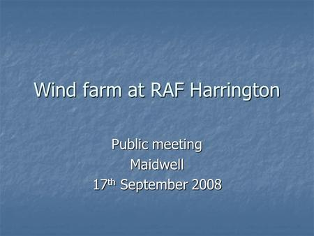 Wind farm at RAF Harrington Public meeting Maidwell 17 th September 2008.