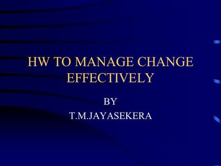 HW TO MANAGE CHANGE EFFECTIVELY BY T.M.JAYASEKERA.