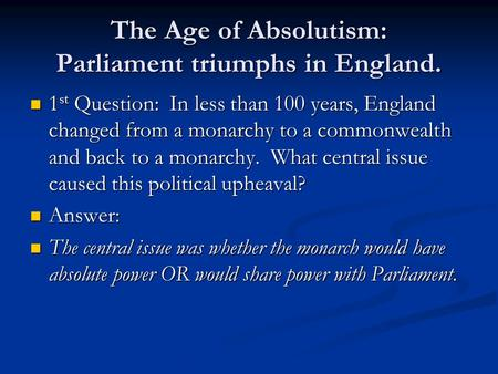 The Age of Absolutism: Parliament triumphs in England. 1 st Question: In less than 100 years, England changed from a monarchy to a commonwealth and back.