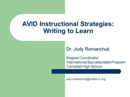 AVID Instructional Strategies: Writing to Learn Dr. Judy Romanchuk Magnet Coordinator International Baccalaureate Program Campbell High School