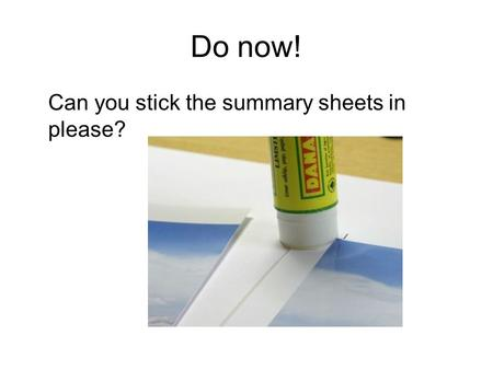 Do now! Can you stick the summary sheets in please?