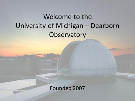 Welcome to the University of Michigan – Dearborn Observatory Founded 2007.