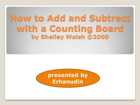 How to Add and Subtract with a Counting Board by Shelley Walsh ©2000 presented by Erhanudin.