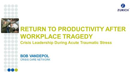 Corporate customers RETURN TO PRODUCTIVITY AFTER WORKPLACE TRAGEDY Crisis Leadership During Acute Traumatic Stress BOB VANDEPOL CRISIS CARE NETWORK.
