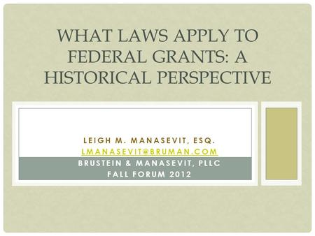 LEIGH M. MANASEVIT, ESQ. BRUSTEIN & MANASEVIT, PLLC FALL FORUM 2012 WHAT LAWS APPLY TO FEDERAL GRANTS: A HISTORICAL PERSPECTIVE.