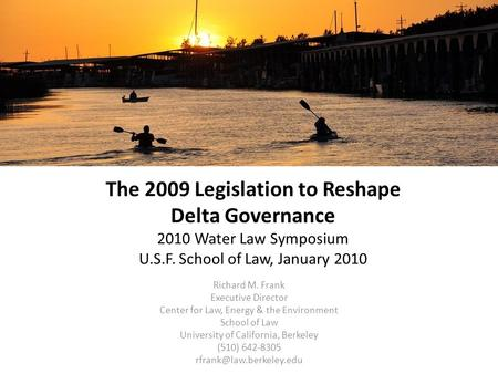 The 2009 Legislation to Reshape Delta Governance 2010 Water Law Symposium U.S.F. School of Law, January 2010 Richard M. Frank Executive Director Center.