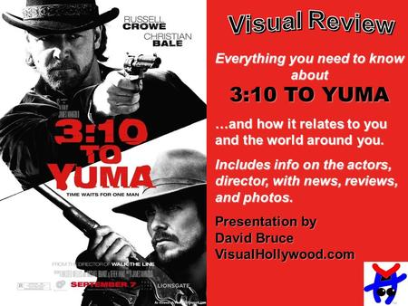 Everything you need to know about 3:10 TO YUMA …and how it relates to you and the world around you. Includes info on the actors, director, with news, reviews,