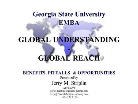 Georgia State University EMBA GLOBAL UNDERSTANDING - GLOBAL REACH BENEFITS, PITFALLS & OPPORTUNITIES Presented by Jerry M. Striplin April 2006 www. Global-Business-Group.com.