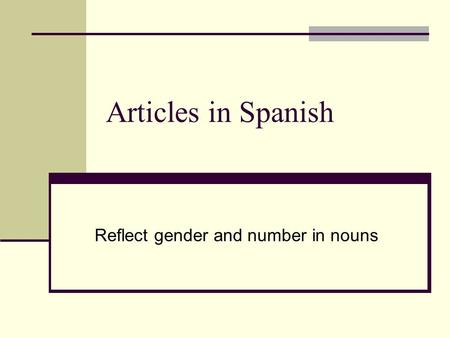 Articles in Spanish Reflect gender and number in nouns.