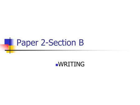 Paper 2-Section B WRITING. You will be asked to…. Persuade Argue Advise Inform Explain Describe.