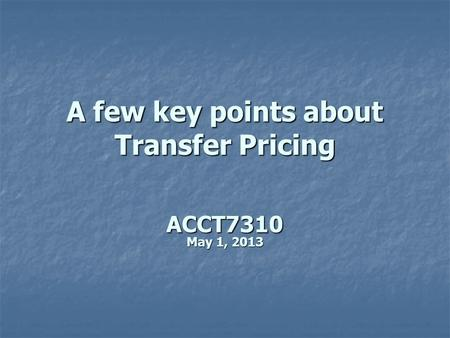 A few key points about Transfer Pricing ACCT7310 May 1, 2013.