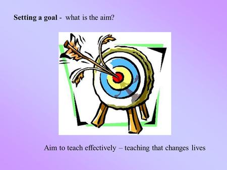 Setting a goal - what is the aim? Aim to teach effectively – teaching that changes lives.