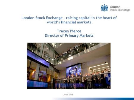 London <strong>Stock</strong> <strong>Exchange</strong> - raising capital in the heart of worlds financial markets Tracey Pierce Director of Primary Markets June 2011.