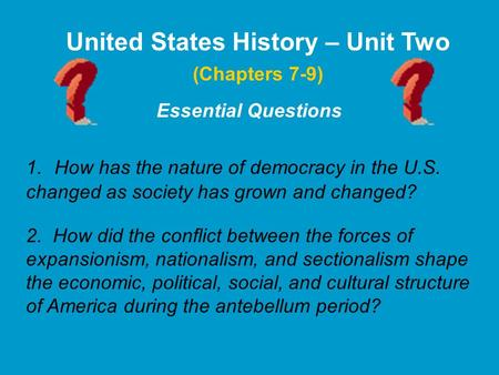 Essential Questions United States History – Unit Two 1. How has the nature of democracy in the U.S. changed as society has grown and changed? 2. How did.