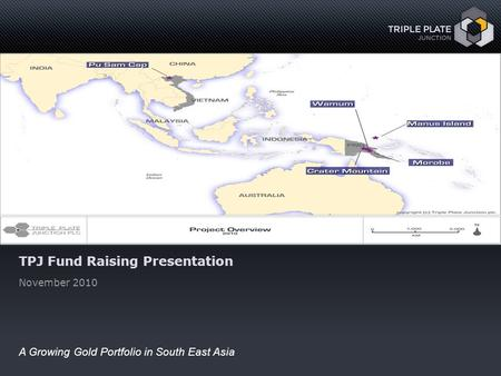 Www.tpjunction.com November 2010 1 A Growing Gold Portfolio in South East Asia TPJ Fund Raising Presentation November 2010.