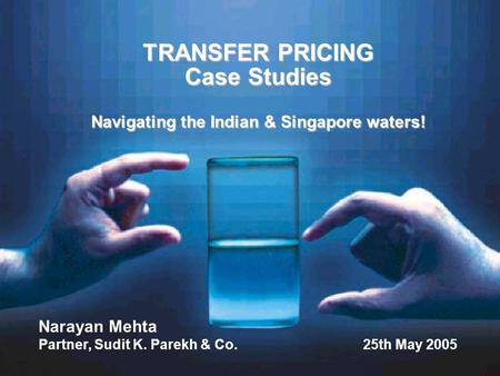 TRANSFER PRICING Case Studies Navigating the Indian & Singapore waters! Narayan Mehta Partner, Sudit K. Parekh & Co. 25th May 2005.