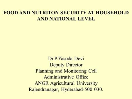 <strong>FOOD</strong> AND NUTRITON <strong>SECURITY</strong> AT HOUSEHOLD AND NATIONAL LEVEL Dr.P.Yasoda Devi Deputy Director Planning and Monitoring Cell Administrative Office ANGR Agricultural.