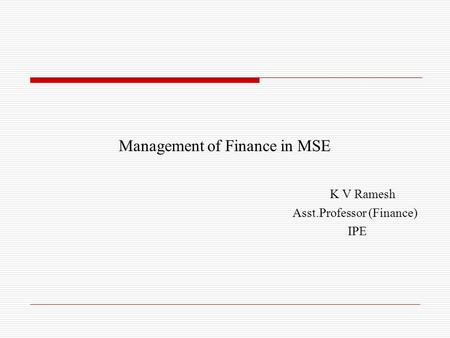 Management of Finance in MSE K V Ramesh Asst.Professor (Finance) IPE.