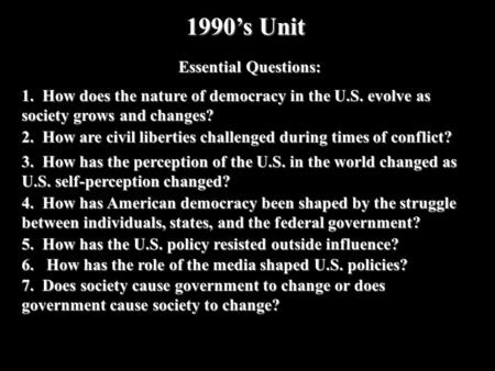 1990s Unit Essential Questions: 1. How does the nature of democracy in the U.S. evolve as society grows and changes? 2. How are civil liberties challenged.