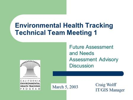 Environmental Health Tracking Technical Team Meeting 1 Future Assessment and Needs Assessment Advisory Discussion Craig Wolff IT/GIS Manager March 5, 2003.