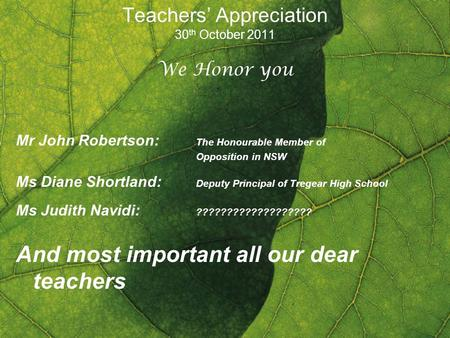 Teachers Appreciation 30 th October 2011 We Honor you Mr John Robertson: The Honourable Member of Opposition in NSW Ms Diane Shortland: Deputy Principal.