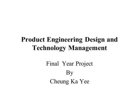 Product Engineering Design and Technology Management Final Year Project By Cheung Ka Yee.