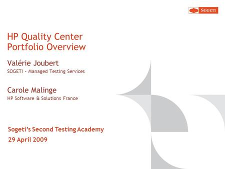 HP Quality Center Portfolio Overview Valérie Joubert SOGETI – Managed Testing Services Carole Malinge HP Software & Solutions France Sogetis Second Testing.
