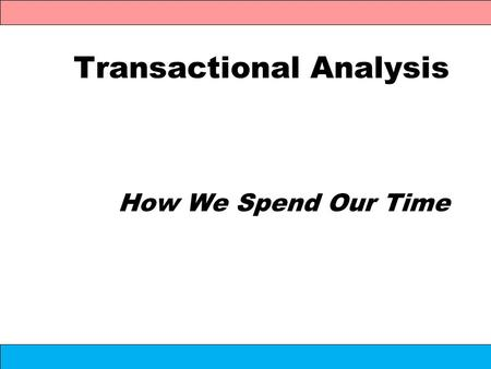 Transactional Analysis How We Spend Our Time. Transactional Analysis A model for explaining why and how: People think like they do People act like they.