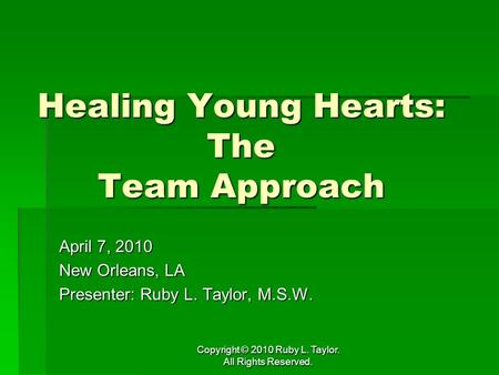 Copyright © 2010 Ruby L. Taylor. All Rights Reserved. Healing Young Hearts: The Team Approach April 7, 2010 New Orleans, LA Presenter: Ruby L. Taylor,
