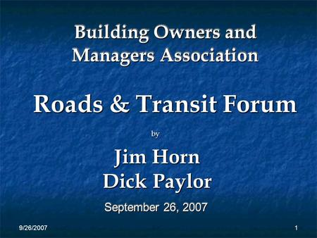 9/26/20071 Building Owners and Managers Association September 26, 2007 Roads & Transit Forum by Jim Horn Dick Paylor.