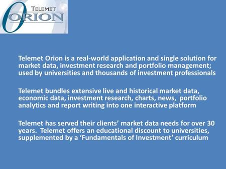 Telemet Orion is a real-world application and single solution for market data, investment research and portfolio management; used by universities and thousands.