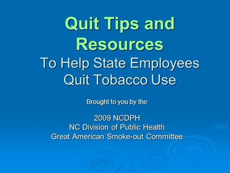 Quit Tips and Resources To Help State Employees Quit Tobacco Use Brought to you by the 2009 NCDPH NC Division of Public Health Great American Smoke-out.