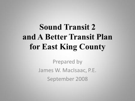 Sound Transit 2 and A Better Transit Plan for East King County Prepared by James W. MacIsaac, P.E. September 2008.
