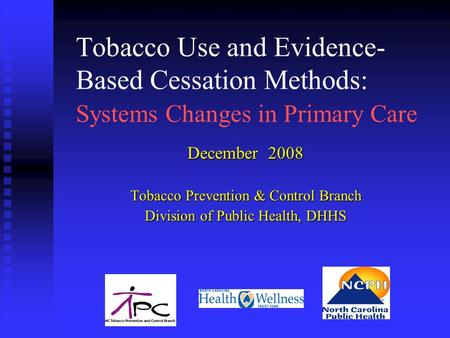 Tobacco Use and Evidence- Based Cessation Methods: Systems Changes in Primary Care December 2008 Tobacco Prevention & Control Branch Division of Public.