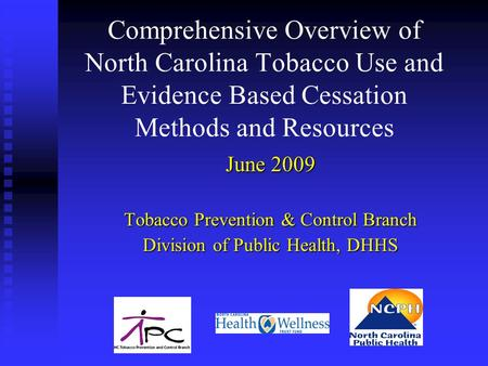 Comprehensive Overview of North Carolina Tobacco Use and Evidence Based Cessation Methods and Resources June 2009 Tobacco Prevention & Control Branch Division.